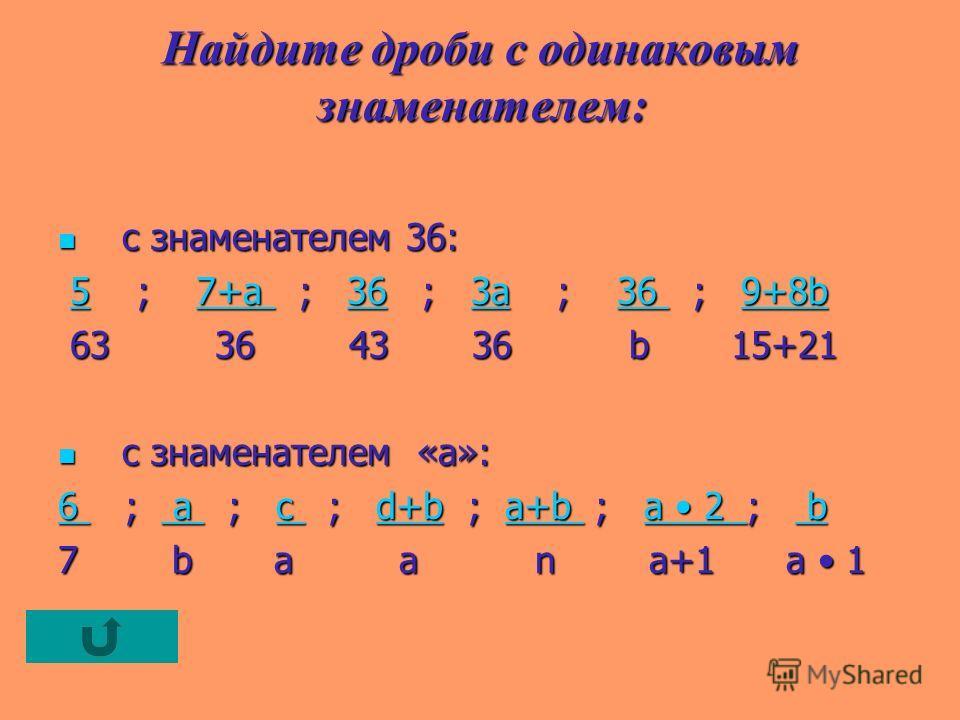 Найдите дроби с одинаковым знаменателем : с знаменателем 36: с знаменателем 36: 5 ; 7+a ; 36 ; 3a ; 36 ; 9+8b 5 ; 7+a ; 36 ; 3a ; 36 ; 9+8b57+a 363a36 9+8b57+a 363a36 9+8b 63 36 43 36 b 15+21 63 36 43 36 b 15+21 с знаменателем «а»: с знаменателем «а»