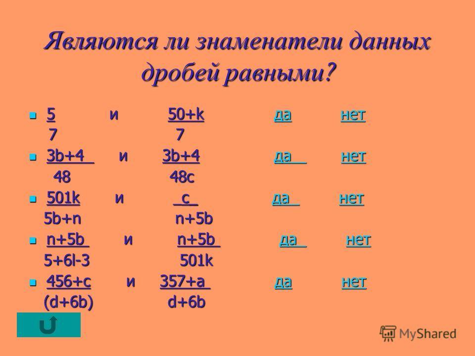 Являются ли знаменатели данных дробей равными ? 5 и 50+k да нет 5 и 50+k да нетданетданет 7 7 7 7 3b+4 и 3b+4 да нет 3b+4 и 3b+4 да нетда нетда нет 48 48c 48 48c 501k и _c_ да нет 501k и _c_ да нетда нетда нет 5b+n n+5b 5b+n n+5b n+5b и n+5b да нет n