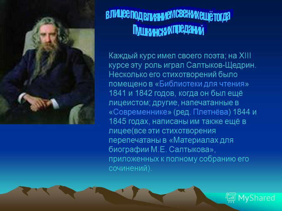 Каждый курс имел своего поэта; на XIII курсе эту роль играл Салтыков-Щедрин. Несколько его стихотворений было помещено в «Библиотеки для чтения» 1841 и 1842 годов, когда он был ещё лицеистом; другие, напечатанные в «Современнике» (ред. Плетнёва) 1844