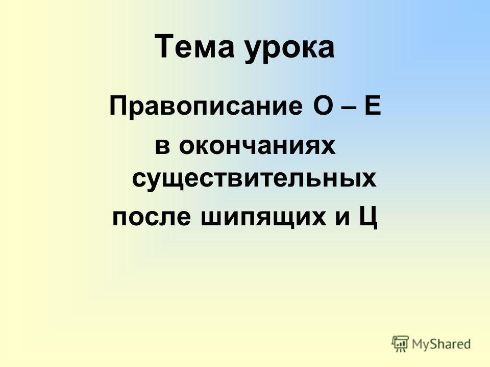Тема урока Правописание О – Е в окончаниях существительных после шипящих и Ц