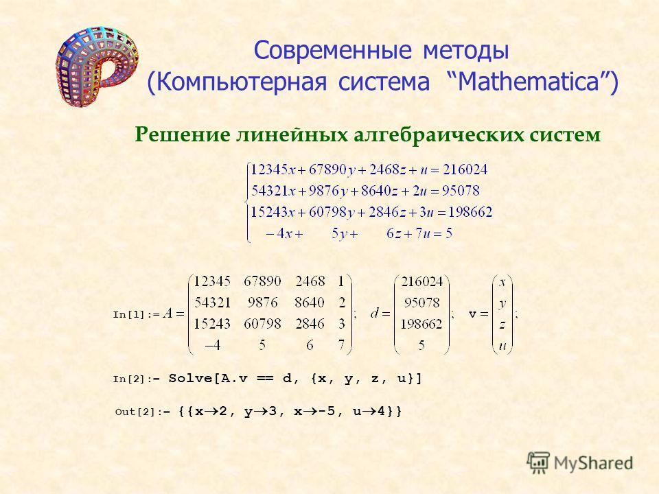 Решение линейных алгебраических систем Современные методы (Компьютерная система Mathematica) In[1]:= In[2]:= Solve[A.v == d, {x, y, z, u}] Out[2]:= {{x 2, y 3, x -5, u 4}}