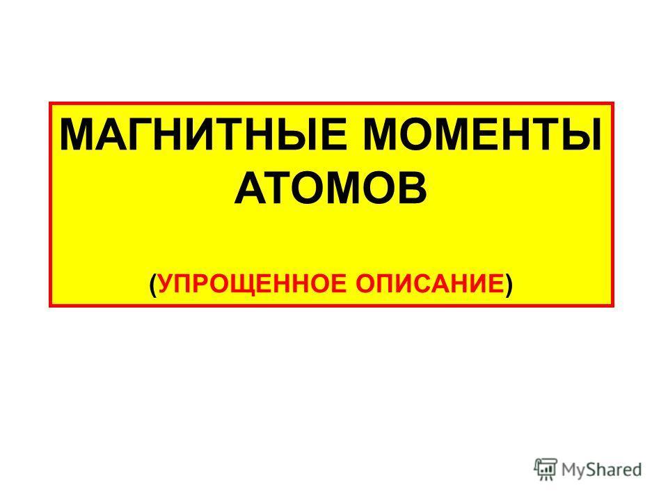 МАГНИТНЫЕ МОМЕНТЫ АТОМОВ (УПРОЩЕННОЕ ОПИСАНИЕ)