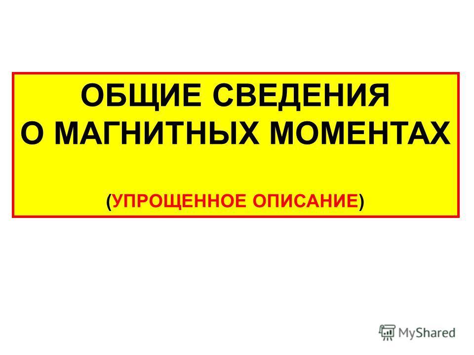 ОБЩИЕ СВЕДЕНИЯ О МАГНИТНЫХ МОМЕНТАХ (УПРОЩЕННОЕ ОПИСАНИЕ)