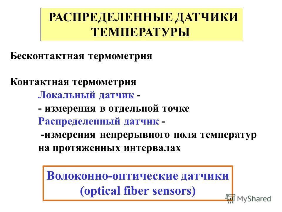 РАСПРЕДЕЛЕННЫЕ ДАТЧИКИ ТЕМПЕРАТУРЫ Бесконтактная термометрия Контактная термометрия Локальный датчик - - измерения в отдельной точке Распределенный датчик - -измерения непрерывного поля температур на протяженных интервалах Волоконно-оптические датчик