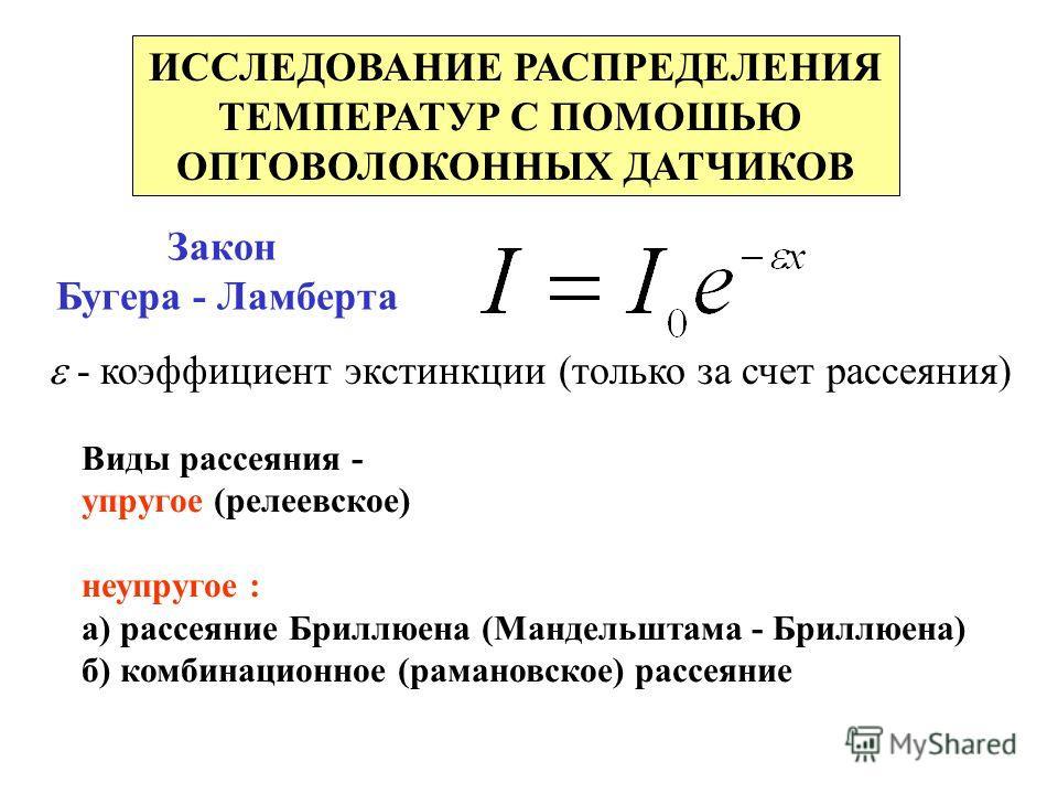 ИССЛЕДОВАНИЕ РАСПРЕДЕЛЕНИЯ ТЕМПЕРАТУР С ПОМОШЬЮ ОПТОВОЛОКОННЫХ ДАТЧИКОВ Закон Бугера - Ламберта - коэффициент экстинкции (только за счет рассеяния) Виды рассеяния - упругое (релеевское) неупругое : а) рассеяние Бриллюена (Мандельштама - Бриллюена) б)