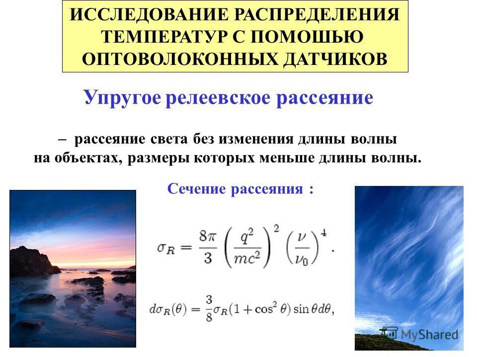 ИССЛЕДОВАНИЕ РАСПРЕДЕЛЕНИЯ ТЕМПЕРАТУР С ПОМОШЬЮ ОПТОВОЛОКОННЫХ ДАТЧИКОВ Упругое релеевское рассеяние – рассеяние света без изменения длины волны на объектах, размеры которых меньше длины волны. Сечение рассеяния :
