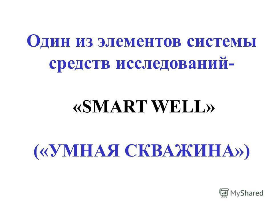 Один из элементов системы средств исследований- «SMART WELL» («УМНАЯ СКВАЖИНА»)