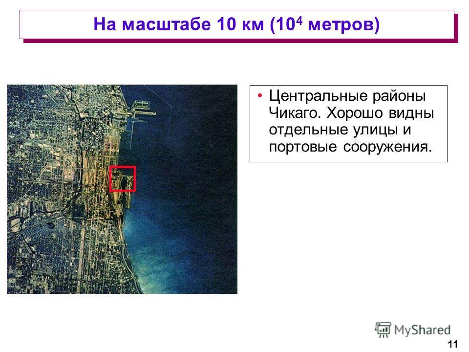 11 На масштабе 10 км (10 4 метров) Центральные районы Чикаго. Хорошо видны отдельные улицы и портовые сооружения.