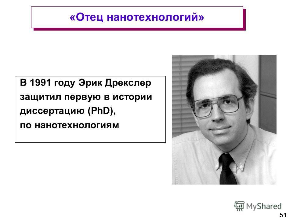 51 В 1991 году Эрик Дрекслер защитил первую в истории диссертацию (PhD), по нанотехнологиям «Отец нанотехнологий»