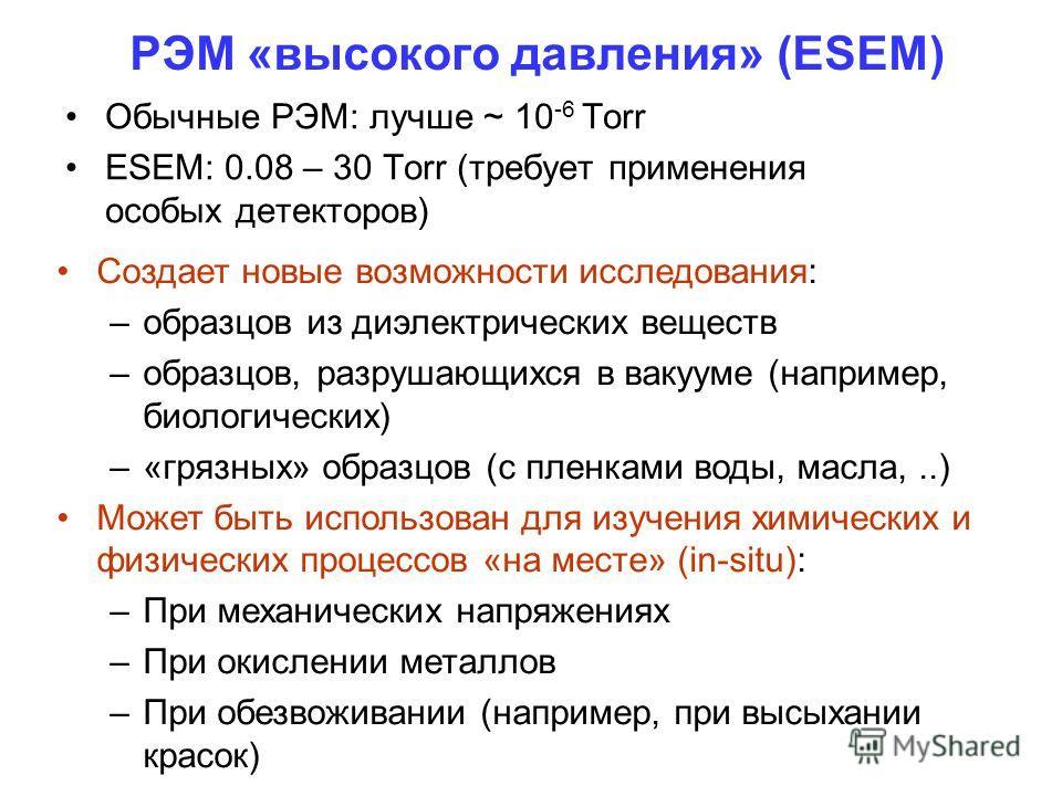 РЭМ «высокого давления» (ESEM) Обычные РЭМ: лучше ~ 10 -6 Torr ESEM: 0.08 – 30 Torr (требует применения особых детекторов) Создает новые возможности исследования: –образцов из диэлектрических веществ –образцов, разрушающихся в вакууме (например, биол