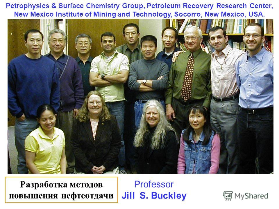 Petrophysics & Surface Chemistry Group, Petroleum Recovery Research Center, New Mexico Institute of Mining and Technology, Socorro, New Mexico, USA. Professor Jill S. Buckley Разработка методов повышения нефтеотдачи