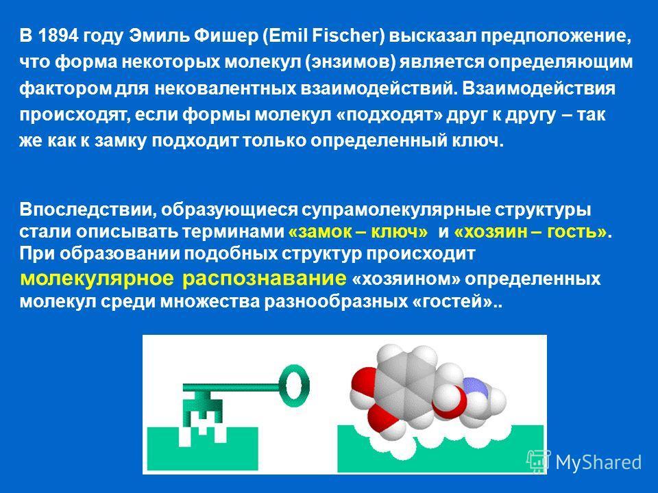 В 1894 году Эмиль Фишер (Emil Fischer) высказал предположение, что форма некоторых молекул (энзимов) является определяющим фактором для нековалентных взаимодействий. Взаимодействия происходят, если формы молекул «подходят» друг к другу – так же как к