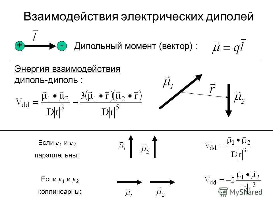 Дипольный момент (вектор) : +- Энергия взаимодействия диполь-диполь : Если 1 и 2 параллельны: Если 1 и 2 коллинеарны: Взаимодействия электрических диполей