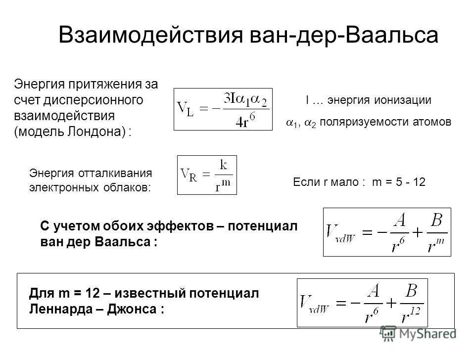 Энергия притяжения за счет дисперсионного взаимодействия (модель Лондона) : I … энергия ионизации 1, 2 поляризуемости атомов Энергия отталкивания электронных облаков: Если r мало : m = 5 - 12 С учетом обоих эффектов – потенциал ван дер Ваальса : Для
