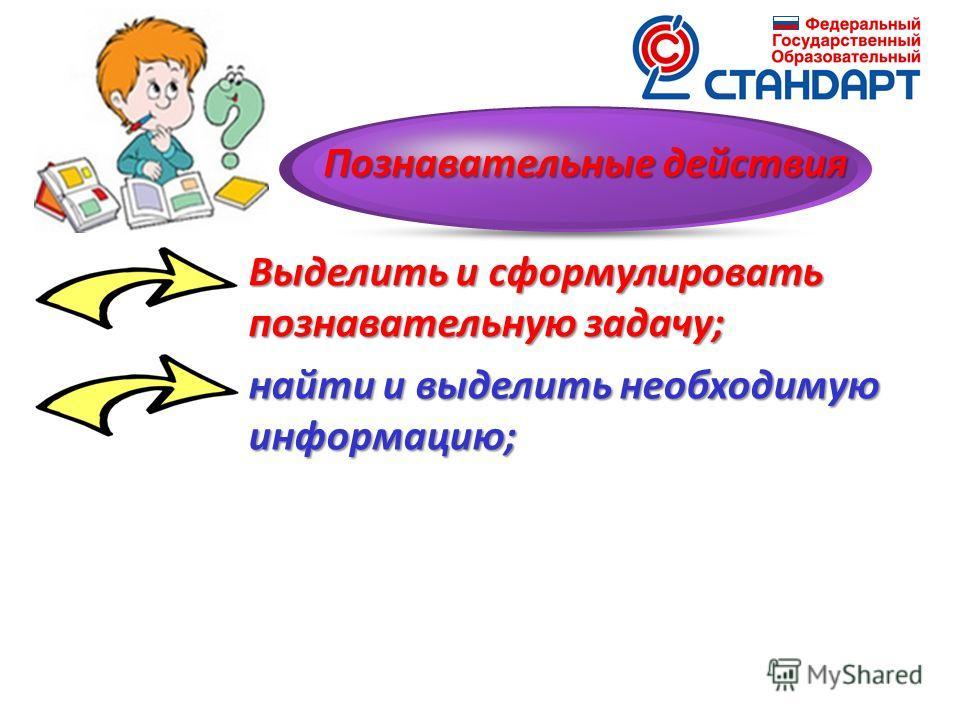 Выделить и сформулировать познавательную задачу; найти и выделить необходимую информацию; Познавательные действия