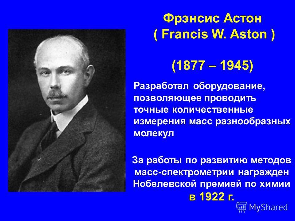 Разработал оборудование, позволяющее проводить точные количественные измерения масс разнообразных молекул Фрэнсис Астон ( Francis W. Aston ) (1877 – 1945) За работы по развитию методов масс-спектрометрии награжден Нобелевской премией по химии в 1922