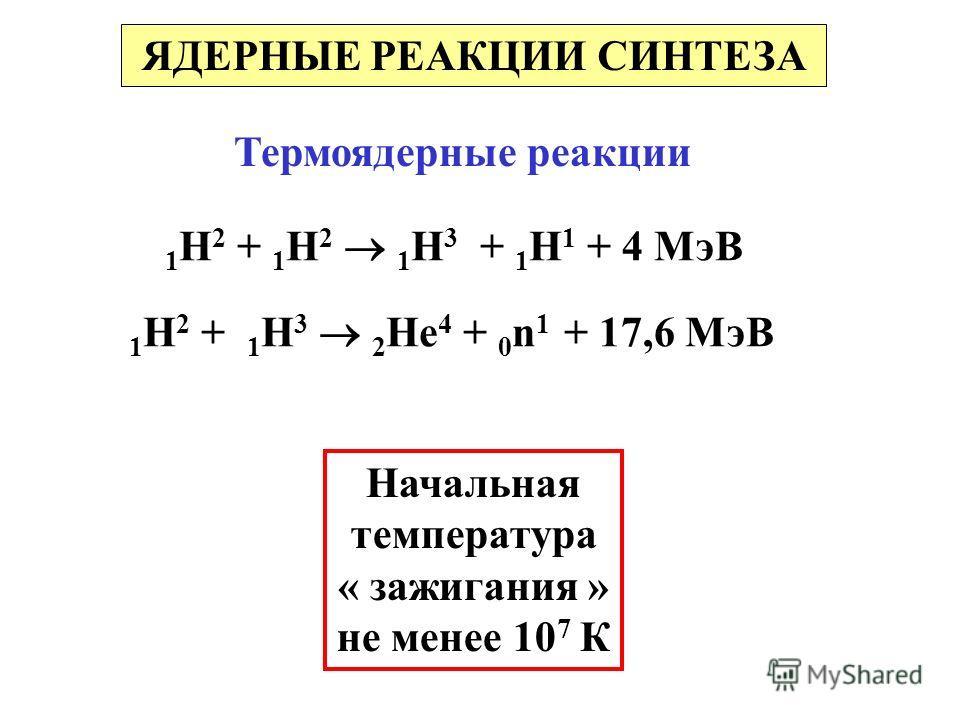 Термоядерные реакции 1 Н 2 + 1 Н 2 1 Н 3 + 1 Н 1 + 4 МэВ 1 Н 2 + 1 Н 3 2 Не 4 + 0 n 1 + 17,6 МэВ Начальная температура « зажигания » не менее 10 7 К