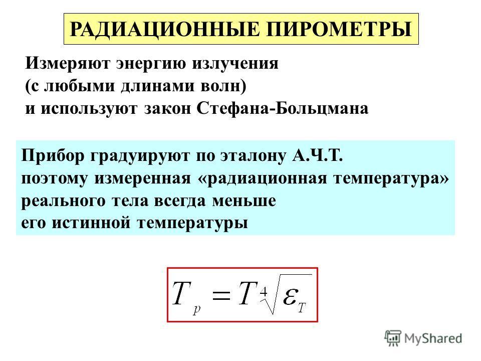 РАДИАЦИОННЫЕ ПИРОМЕТРЫ Измеряют энергию излучения (с любыми длинами волн) и используют закон Стефана-Больцмана Прибор градуируют по эталону А.Ч.Т. поэтому измеренная «радиационная температура» реального тела всегда меньше его истинной температуры