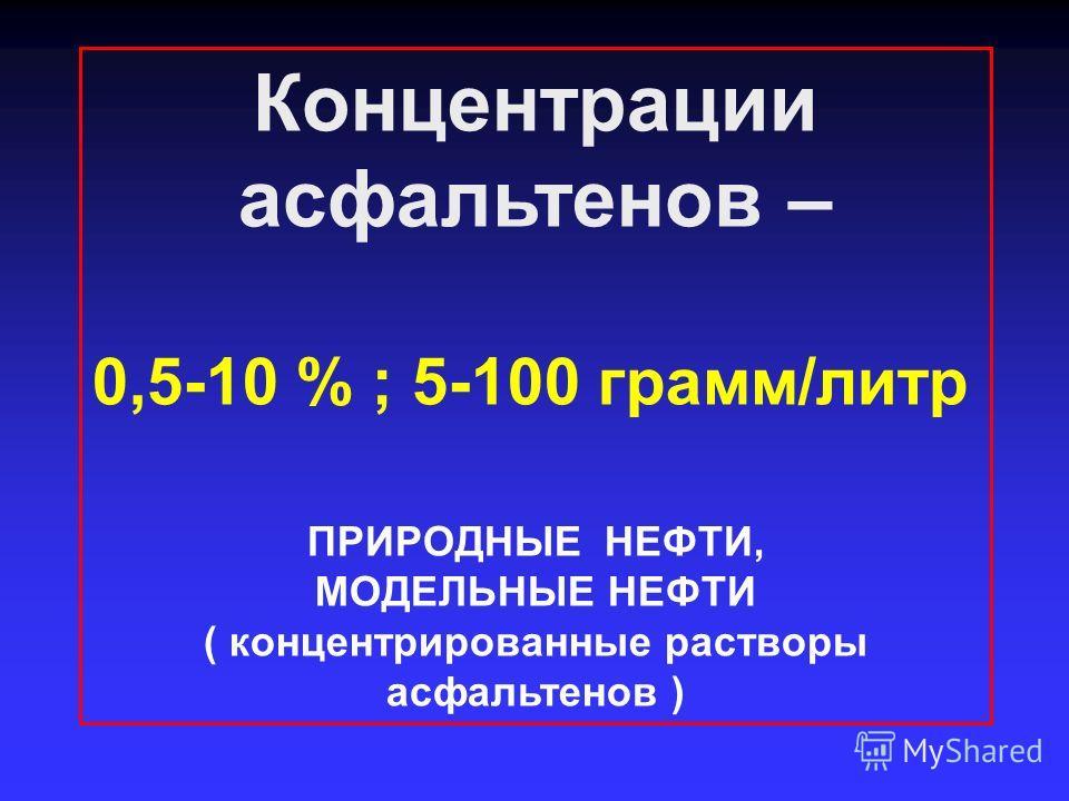 Концентрации асфальтенов – 0,5-10 % ; 5-100 грамм/литр ПРИРОДНЫЕ НЕФТИ, МОДЕЛЬНЫЕ НЕФТИ ( концентрированные растворы асфальтенов )