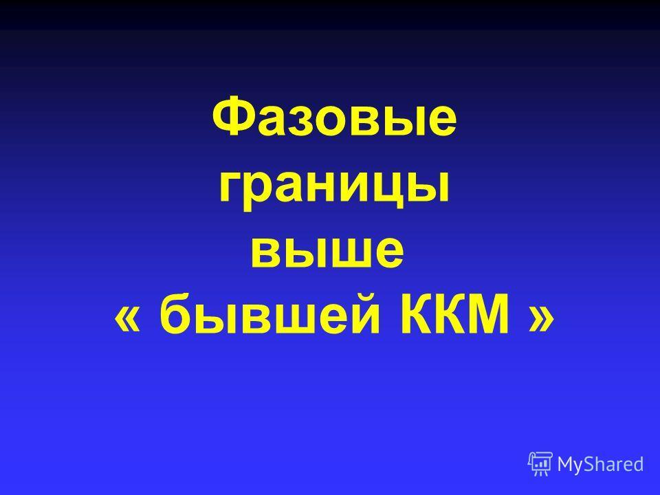 Фазовые границы выше « бывшей ККМ »