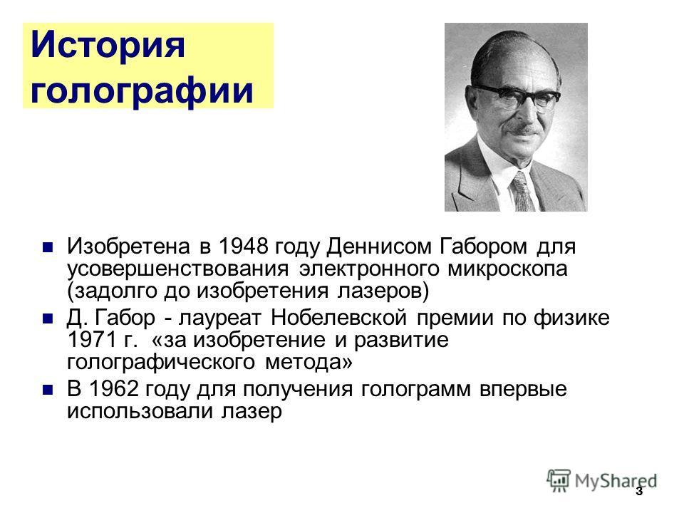 3 История голографии Изобретена в 1948 году Деннисом Габором для усовершенствования электронного микроскопа (задолго до изобретения лазеров) Д. Габор - лауреат Нобелевской премии по физике 1971 г. «за изобретение и развитие голографического метода» В