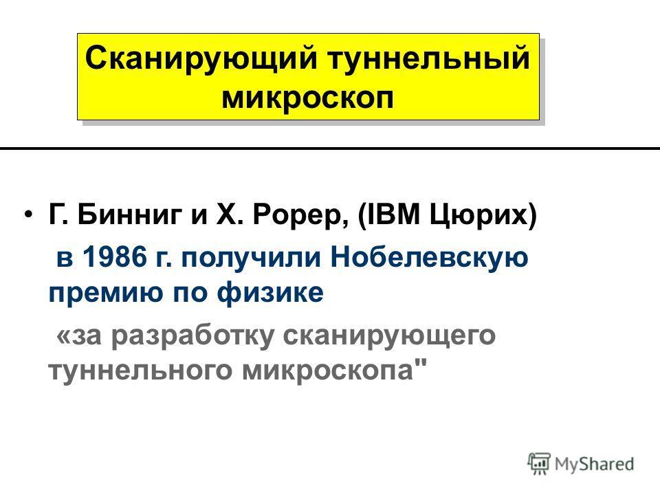 Сканирующий туннельный микроскоп Г. Бинниг и Х. Рорер, (IBM Цюрих) в 1986 г. получили Нобелевскую премию по физике «за разработку сканирующего туннельного микроскопа