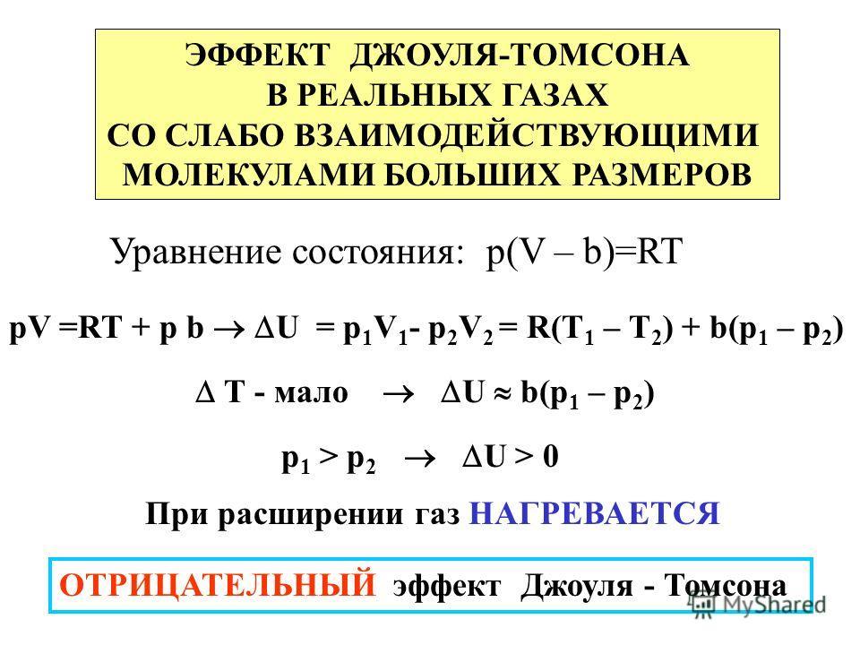 ЭФФЕКТ ДЖОУЛЯ-ТОМСОНА В РЕАЛЬНЫХ ГАЗАХ СО СЛАБО ВЗАИМОДЕЙСТВУЮЩИМИ МОЛЕКУЛАМИ БОЛЬШИХ РАЗМЕРОВ Уравнение состояния: p(V – b)=RT pV =RT + p b U = р 1 V 1 - р 2 V 2 = R(T 1 – Т 2 ) + b(р 1 – р 2 ) Т - мало U b(р 1 – р 2 ) р 1 > р 2 U > 0 При расширении