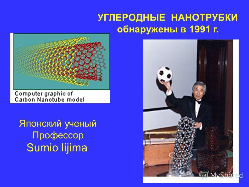 УГЛЕРОДНЫЕ НАНОТРУБКИ обнаружены в 1991 г. Японский ученый Профессор Sumio Iijima