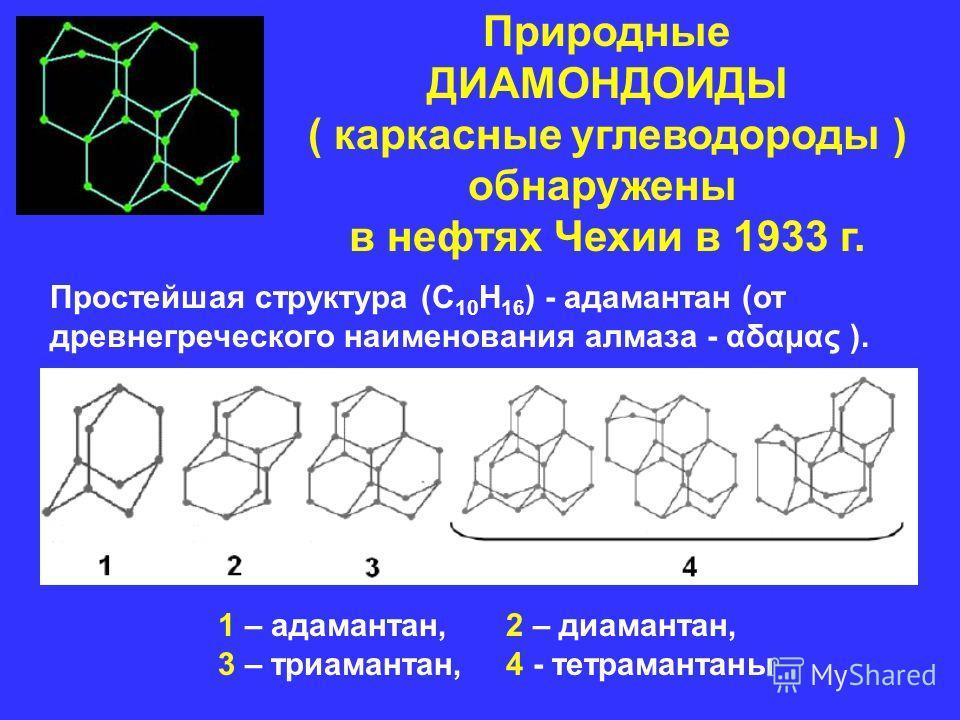 Природные ДИАМОНДОИДЫ ( каркасные углеводороды ) обнаружены в нефтях Чехии в 1933 г. Простейшая структура (C 10 H 16 ) - адамантан (от древнегреческого наименования алмаза - αδαμας ). 1 – адамантан,2 – диамантан, 3 – триамантан,4 - тетрамантаны