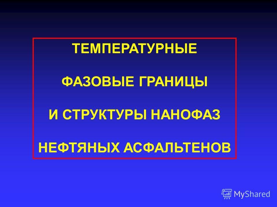 ТЕМПЕРАТУРНЫЕ ФАЗОВЫЕ ГРАНИЦЫ И СТРУКТУРЫ НАНОФАЗ НЕФТЯНЫХ АСФАЛЬТЕНОВ