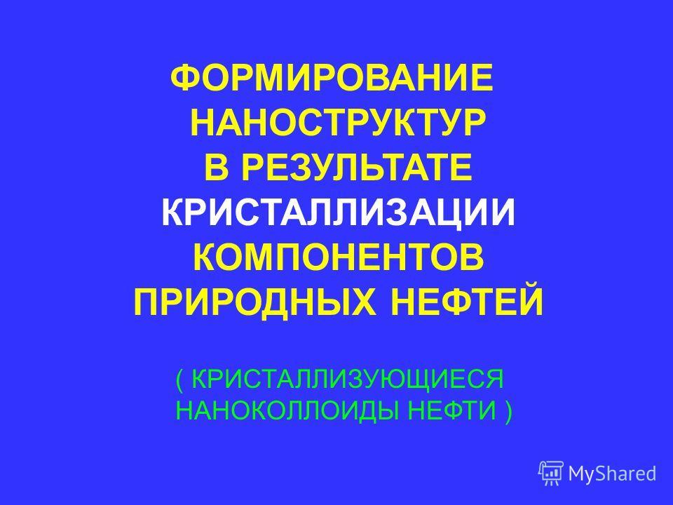 ФОРМИРОВАНИЕ НАНОСТРУКТУР В РЕЗУЛЬТАТЕ КРИСТАЛЛИЗАЦИИ КОМПОНЕНТОВ ПРИРОДНЫХ НЕФТЕЙ ( КРИСТАЛЛИЗУЮЩИЕСЯ НАНОКОЛЛОИДЫ НЕФТИ )
