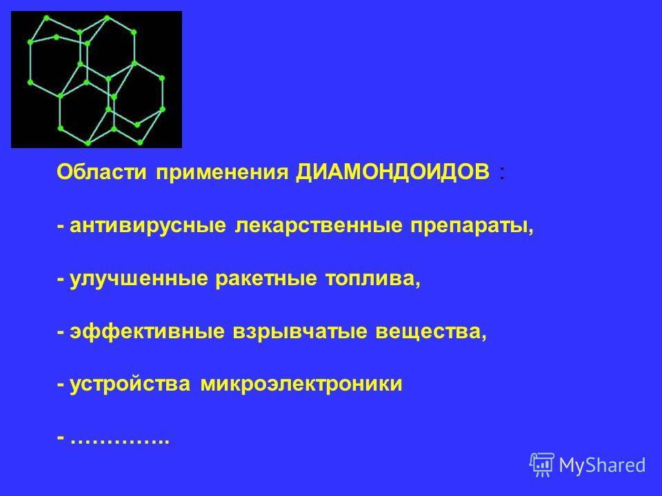 Области применения ДИАМОНДОИДОВ : - антивирусные лекарственные препараты, - улучшенные ракетные топлива, - эффективные взрывчатые вещества, - устройства микроэлектроники - …………..