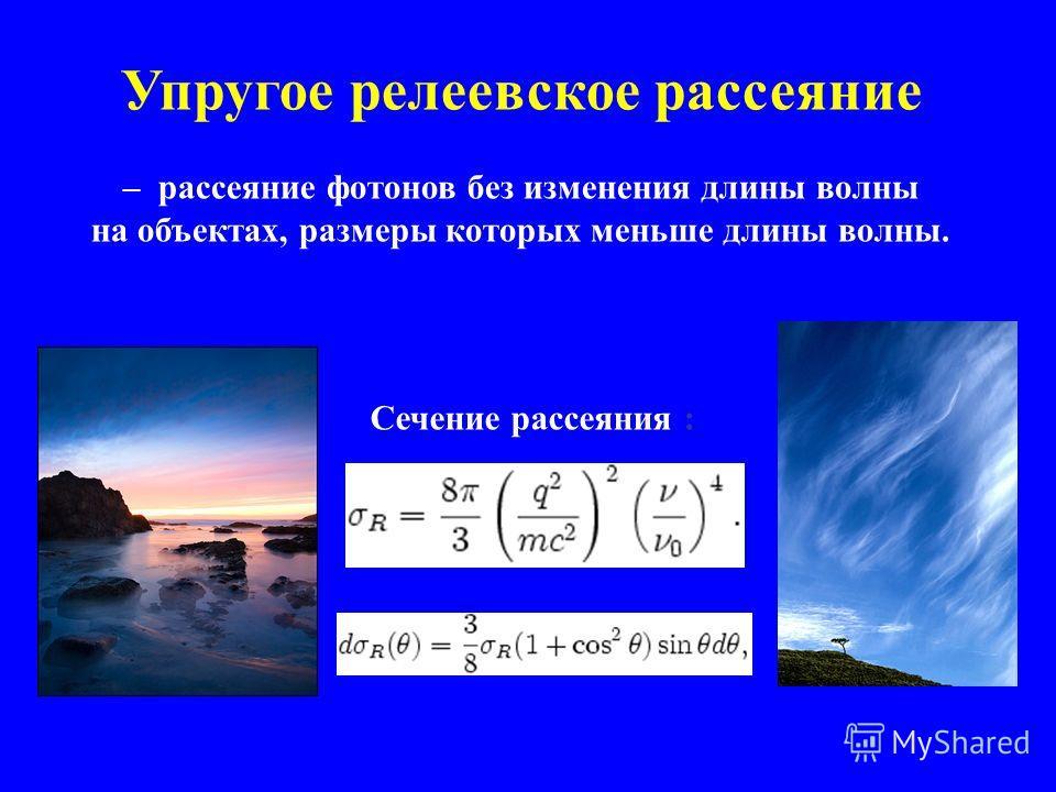 Упругое релеевское рассеяние – рассеяние фотонов без изменения длины волны на объектах, размеры которых меньше длины волны. Сечение рассеяния :