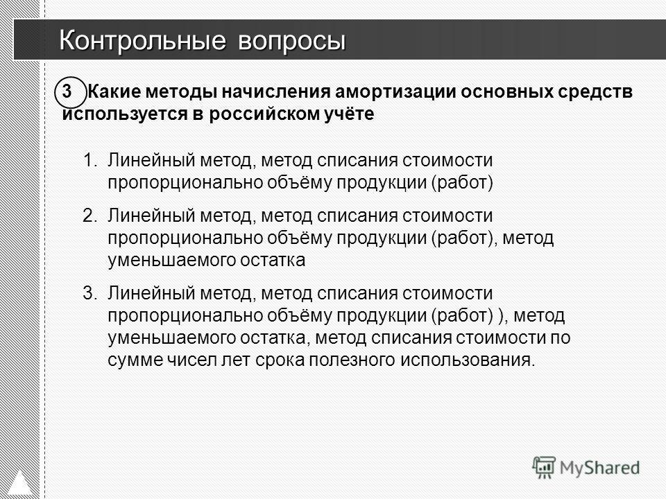 Контрольные вопросы Контрольные вопросы 3 Какие методы начисления амортизации основных средств используется в российском учёте 1.Линейный метод, метод списания стоимости пропорционально объёму продукции (работ) 2.Линейный метод, метод списания стоимо