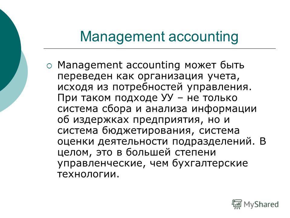 Management accounting Мanagement accounting может быть переведен как организация учета, исходя из потребностей управления. При таком подходе УУ – не только система сбора и анализа информации об издержках предприятия, но и система бюджетирования, сист