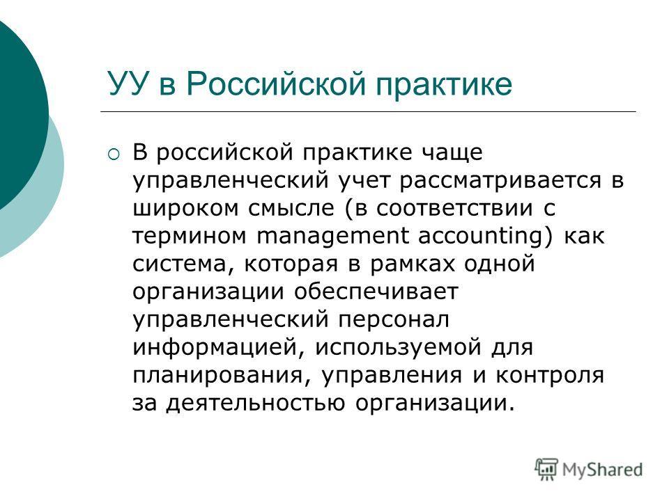 УУ в Российской практике В российской практике чаще управленческий учет рассматривается в широком смысле (в соответствии с термином management accounting) как система, которая в рамках одной организации обеспечивает управленческий персонал информацие