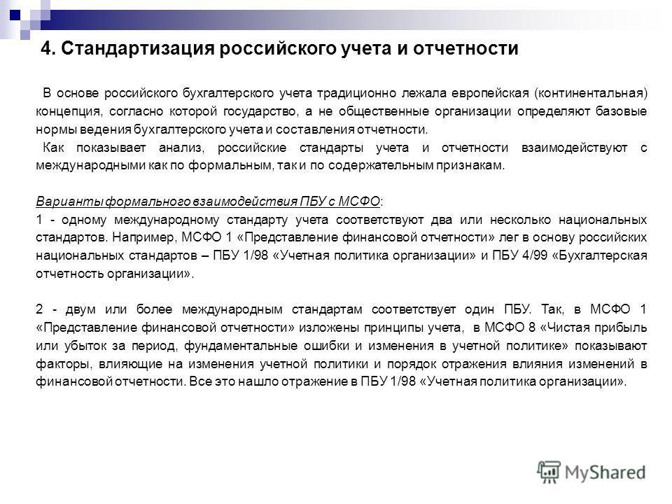 4. Стандартизация российского учета и отчетности В основе российского бухгалтерского учета традиционно лежала европейская (континентальная) концепция, согласно которой государство, а не общественные организации определяют базовые нормы ведения бухгал