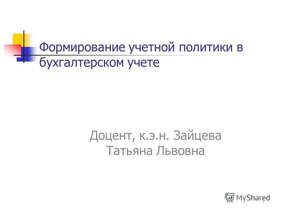 Формирование учетной политики в бухгалтерском учете Доцент, к.э.н. Зайцева Татьяна Львовна 1