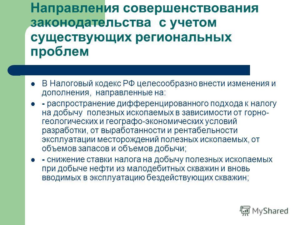 Направления совершенствования законодательства с учетом существующих региональных проблем В Налоговый кодекс РФ целесообразно внести изменения и дополнения, направленные на: - распространение дифференцированного подхода к налогу на добычу полезных ис