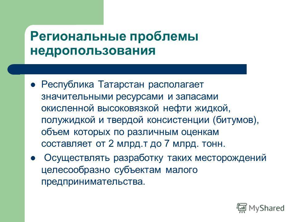 Региональные проблемы недропользования Республика Татарстан располагает значительными ресурсами и запасами окисленной высоковязкой нефти жидкой, полужидкой и твердой консистенции (битумов), объем которых по различным оценкам составляет от 2 млрд.т до