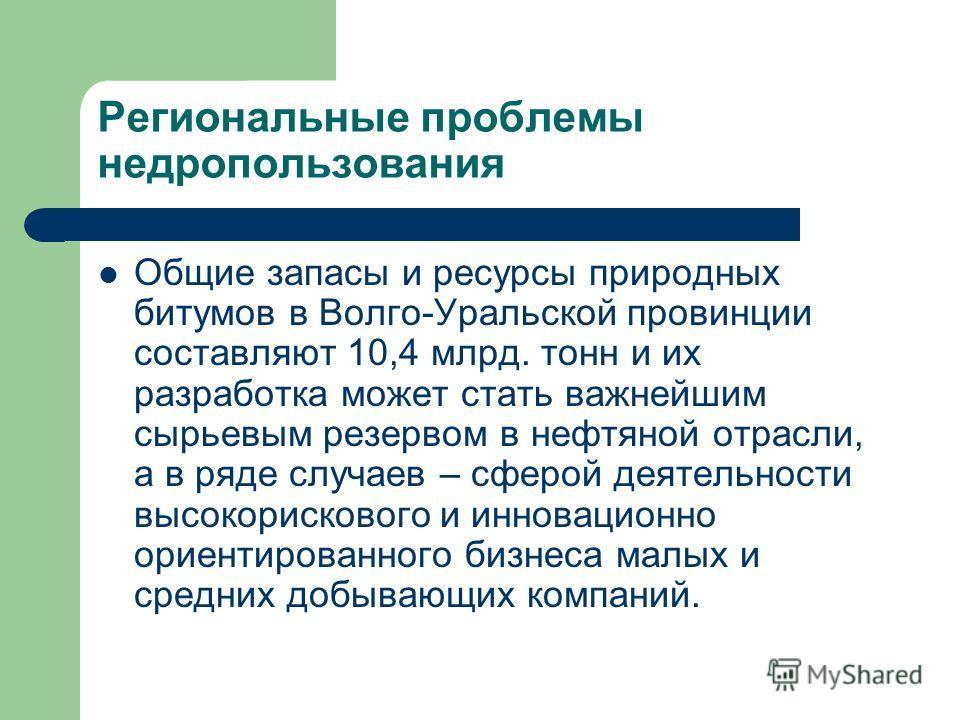 Региональные проблемы недропользования Общие запасы и ресурсы природных битумов в Волго-Уральской провинции составляют 10,4 млрд. тонн и их разработка может стать важнейшим сырьевым резервом в нефтяной отрасли, а в ряде случаев – сферой деятельности