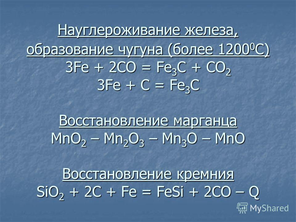 Науглероживание железа, образование чугуна (более 1200 0 С) 3Fe + 2CO = Fe 3 C + CO 2 3Fe + C = Fe 3 C Восстановление марганца MnO 2 – Mn 2 O 3 – Mn 3 O – MnO Восстановление кремния SiO 2 + 2C + Fe = FeSi + 2CO – Q