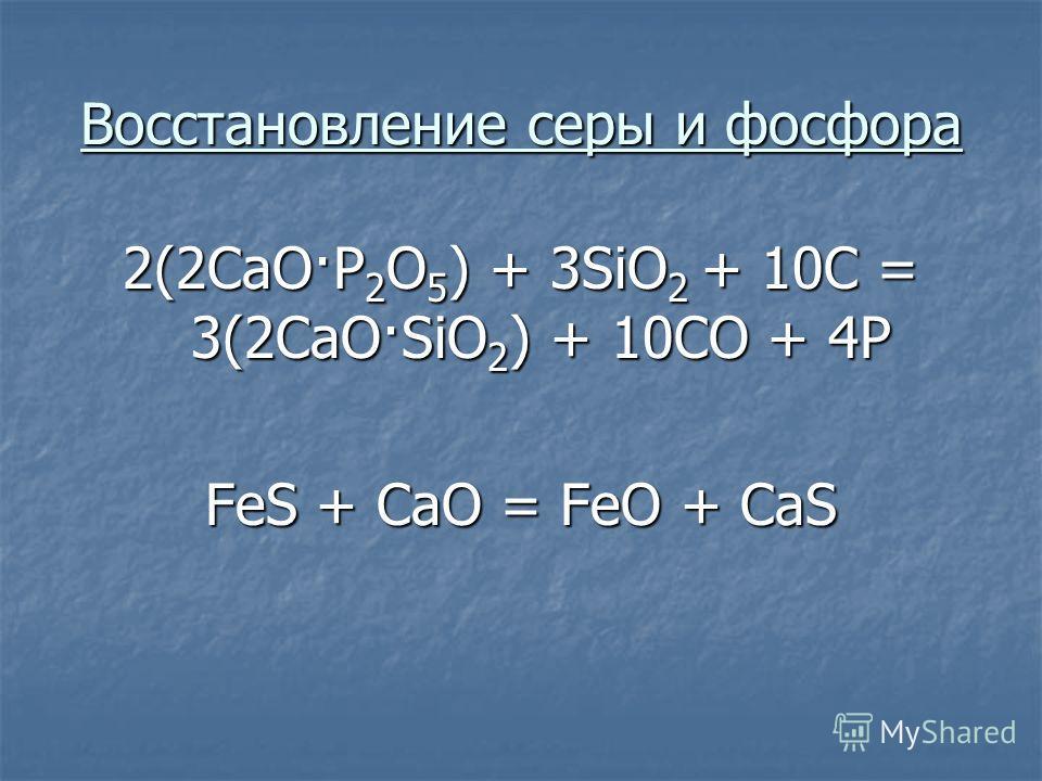 Восстановление серы и фосфора 2(2СaO·P 2 O 5 ) + 3SiO 2 + 10C = 3(2CaO·SiO 2 ) + 10CO + 4P FeS + CaO = FeO + CaS