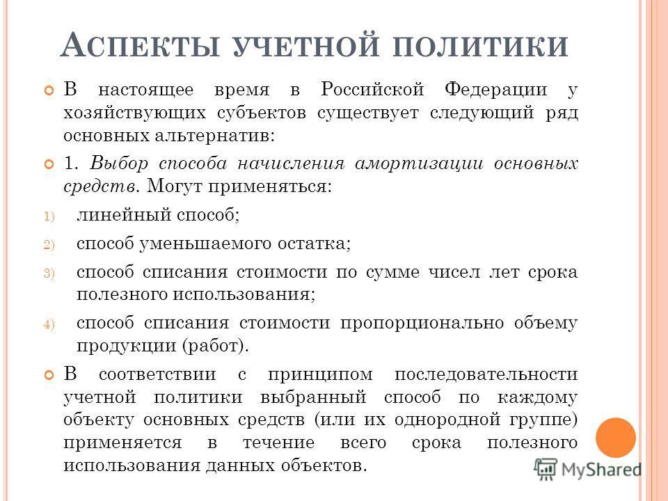 А СПЕКТЫ УЧЕТНОЙ ПОЛИТИКИ В настоящее время в Российской Федерации у хозяйствующих субъектов существует следующий ряд основных альтернатив: 1. Выбор способа начисления амортизации основных средств. Могут применяться: 1) линейный способ; 2) способ уме