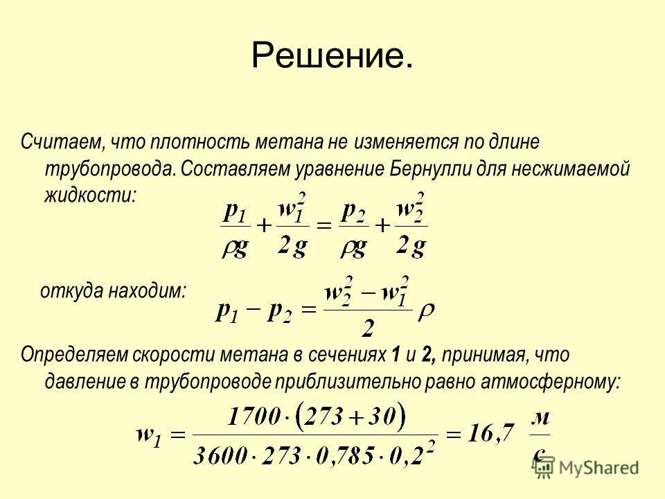Решение. Считаем, что плотность метана не изменяется по длине трубопровода. Составляем уравнение Бернулли для несжимаемой жидкости: откуда находим: Определяем скорости метана в сечениях 1 и 2, принимая, что давление в трубопроводе приблизительно равн