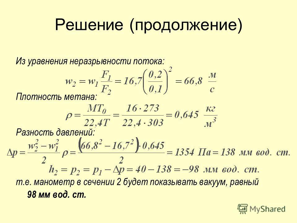 Решение (продолжение) Из уравнения неразрывности потока: Плотность метана: Разность давлений: т.е. манометр в сечении 2 будет показывать вакуум, равный 98 мм вод. ст.