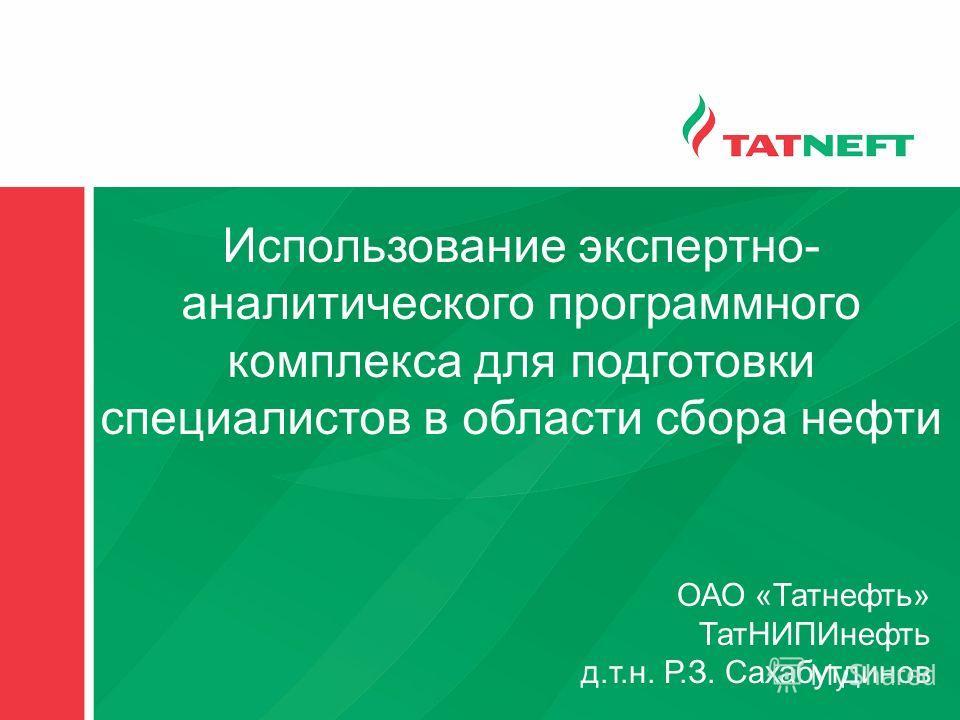 Использование экспертно- аналитического программного комплекса для подготовки специалистов в области сбора нефти ОАО «Татнефть» ТатНИПИнефть д.т.н. Р.З. Сахабутдинов