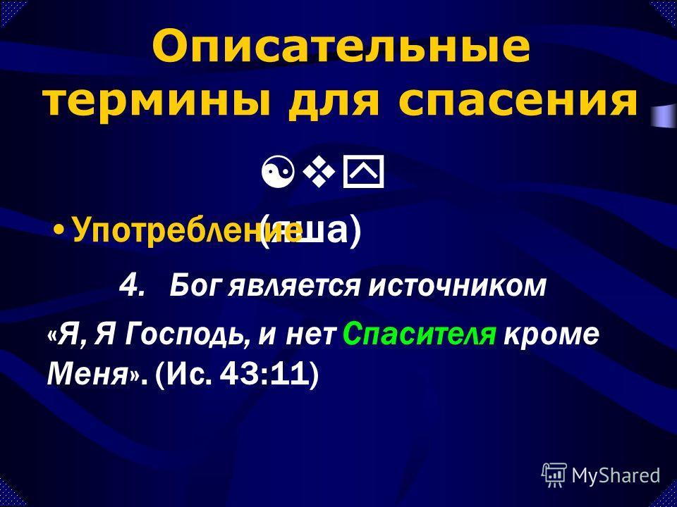 4.Бог является источником «Я, Я Господь, и нет Спасителя кроме Меня». (Ис. 43:11) Описательные термины для спасения [vy (яша) Употребление