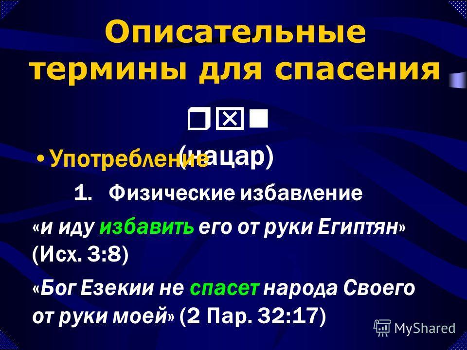 1.Физические избавление «и иду избавить его от руки Египтян» (Исх. 3:8) «Бог Езекии не спасет народа Своего от руки моей» (2 Пар. 32:17) Описательные термины для спасения rxn (нацар) Употребление
