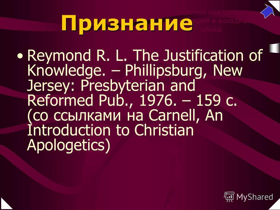 Reymond R. L. The Justification of Knowledge. – Phillipsburg, New Jersey: Presbyterian and Reformed Pub., 1976. – 159 c. Щелчок над углом возвращает в исходный слайд Признание